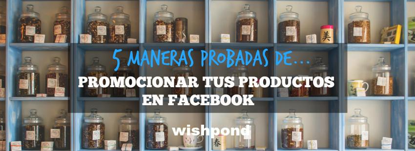 5 maneras probadas de promocionar tus productos en Facebook